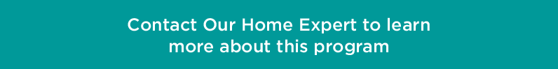 Contact Our Home Expert to learn more about this program